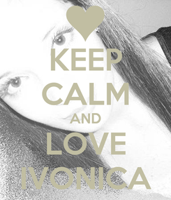 Poster: KEEP CALM AND LOVE IVONICA