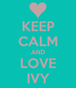 Poster: KEEP CALM AND LOVE IVY