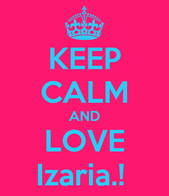 Poster: KEEP CALM AND LOVE Izaria.!