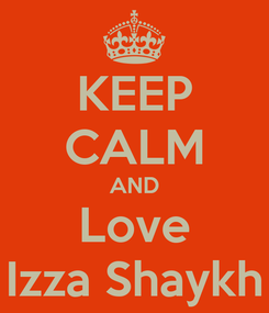 Poster: KEEP CALM AND Love Izza Shaykh