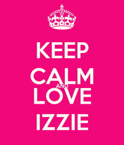 Poster: KEEP CALM AND LOVE IZZIE
