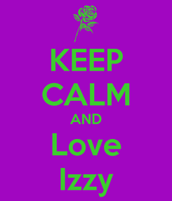 Poster: KEEP CALM AND Love Izzy
