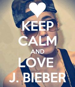 Poster: KEEP CALM AND LOVE  J. BIEBER