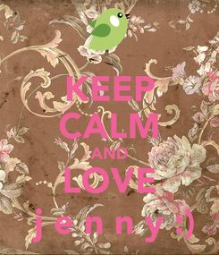 Poster: KEEP CALM AND LOVE  j e n n y :)