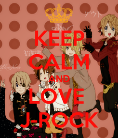 Poster: KEEP CALM AND LOVE  J-ROCK