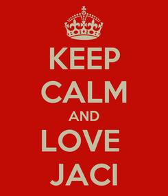 Poster: KEEP CALM AND LOVE  JACI