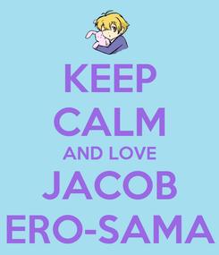 Poster: KEEP CALM AND LOVE JACOB ERO-SAMA