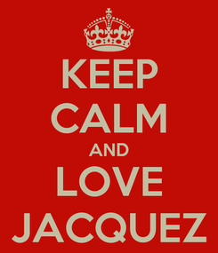 Poster: KEEP CALM AND LOVE JACQUEZ