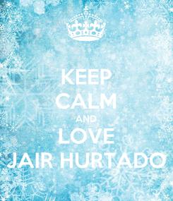 Poster: KEEP CALM AND LOVE JAIR HURTADO