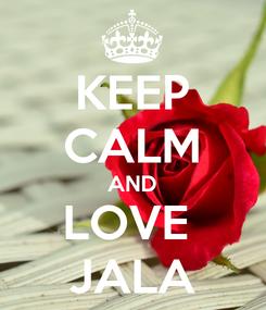Poster: KEEP CALM AND LOVE  JALA