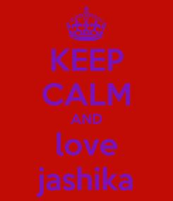 Poster: KEEP CALM AND love jashika