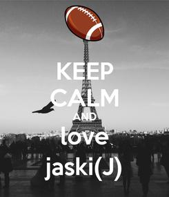 Poster: KEEP CALM AND love jaski(J)