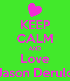 Poster: KEEP CALM AND Love Jason Derulo