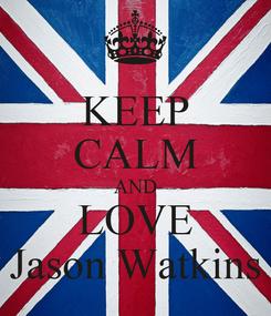 Poster: KEEP CALM AND LOVE Jason Watkins