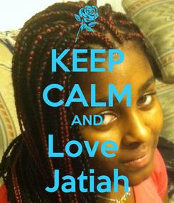 Poster: KEEP CALM AND Love  Jatiah