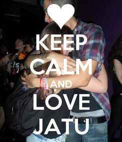 Poster: KEEP CALM AND LOVE JATU