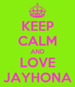 Poster: KEEP CALM AND LOVE JAYHONA