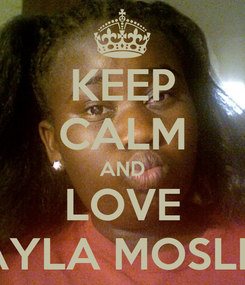 Poster: KEEP CALM AND LOVE JAYLA MOSLEY