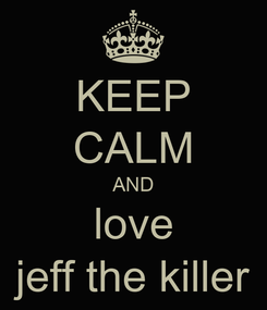 Poster: KEEP CALM AND love jeff the killer
