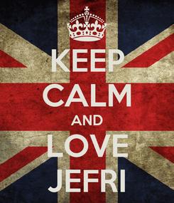 Poster: KEEP CALM AND LOVE JEFRI