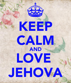 Poster: KEEP CALM AND LOVE  JEHOVA
