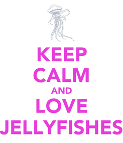 Poster: KEEP CALM AND LOVE JELLYFISHES
