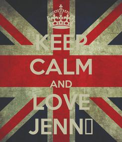 Poster: KEEP CALM AND LOVE JENN▼
