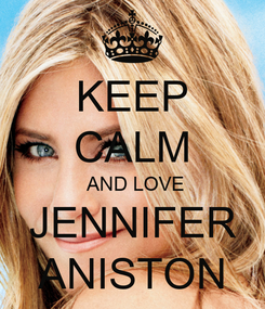 Poster: KEEP CALM  AND LOVE JENNIFER ANISTON