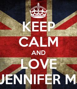Poster: KEEP CALM AND LOVE JENNIFER M.