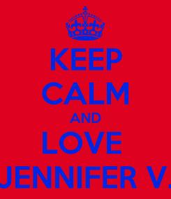 Poster: KEEP CALM AND LOVE  JENNIFER V.