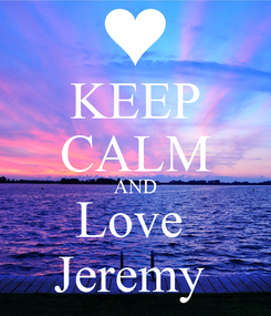 Poster: KEEP CALM AND Love  Jeremy