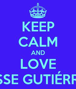 Poster: KEEP CALM AND LOVE JESSE GUTIÉRREZ