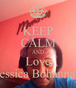 Poster: KEEP CALM AND Love Jessica Bohannah