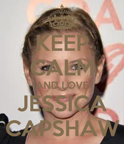 Poster: KEEP CALM AND LOVE JESSICA CAPSHAW