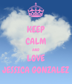 Poster: KEEP CALM AND LOVE JESSICA GONZALEZ