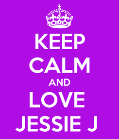 Poster: KEEP CALM AND LOVE  JESSIE J