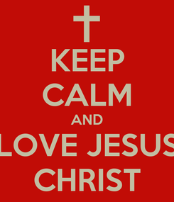 Poster: KEEP CALM AND LOVE JESUS CHRIST