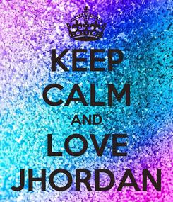 Poster: KEEP CALM AND LOVE JHORDAN