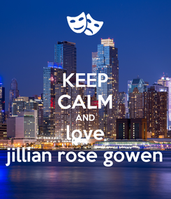 Poster: KEEP CALM AND love jillian rose gowen