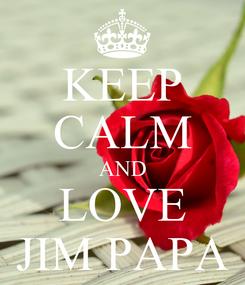 Poster: KEEP CALM AND LOVE JIM PAPA