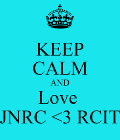 Poster: KEEP CALM AND Love  JNRC <3 RCIT