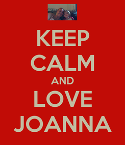Poster: KEEP CALM AND LOVE JOANNA
