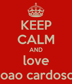 Poster: KEEP CALM AND love joao cardoso