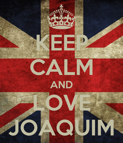 Poster: KEEP CALM AND LOVE JOAQUIM