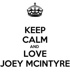 Poster: KEEP CALM AND  LOVE JOEY MCINTYRE