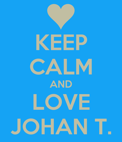 Poster: KEEP CALM AND LOVE JOHAN T.