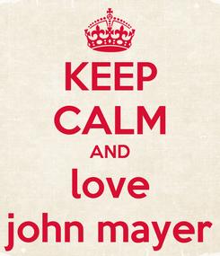Poster: KEEP CALM AND love john mayer