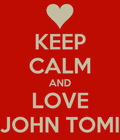 Poster: KEEP CALM AND LOVE JOHN TOMI