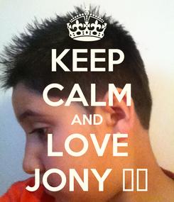 Poster: KEEP CALM AND LOVE JONY ♥♥