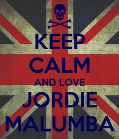 Poster: KEEP CALM AND LOVE JORDIE MALUMBA